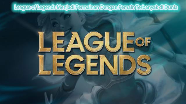 League of Legends Menjadi Permainan Dengan Pemain Terbanyak di Dunia